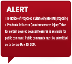 Alert The Notice of Proposed Rulemaking (NPRM) proposing a Pandemix Influenza Countermeasures Injury Table for certain covered countermeasures is available for public comment. Public comments must be submitted on or before May 30, 2014.