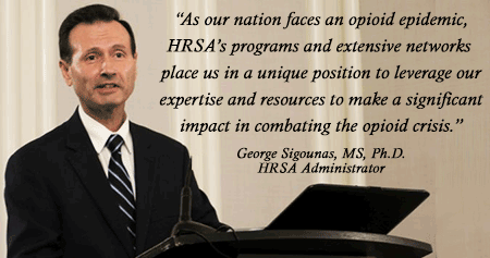 """As our nation faces an opioid epidemic, HRSA's programs and extensive networks  place us in a unique position to leverage  our expertise and resources to make a  significant impact in combating the opioid crisis."" – Dr. George S. Sigounas, Administrator"